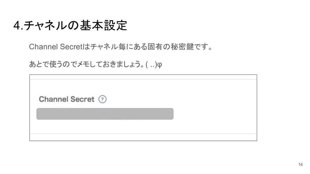 4.チャネル 基本設定 Channel Secret チャネル毎にある固有 秘密鍵です。 あと...