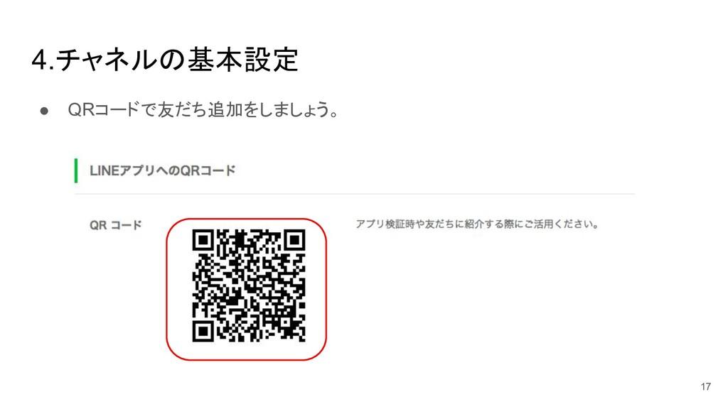 4.チャネル 基本設定 ● QRコードで友だち追加をしましょう。 17