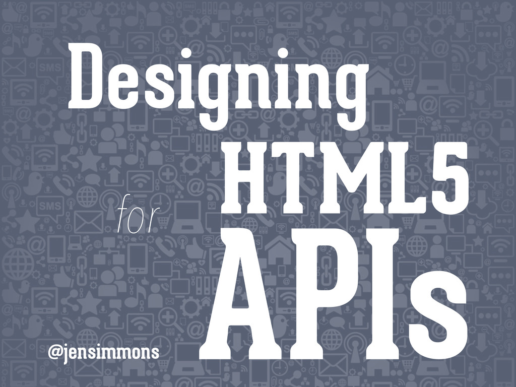 HTML5 APIs @jensimmons Designing for