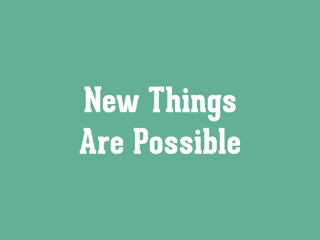 New Things Are Possible