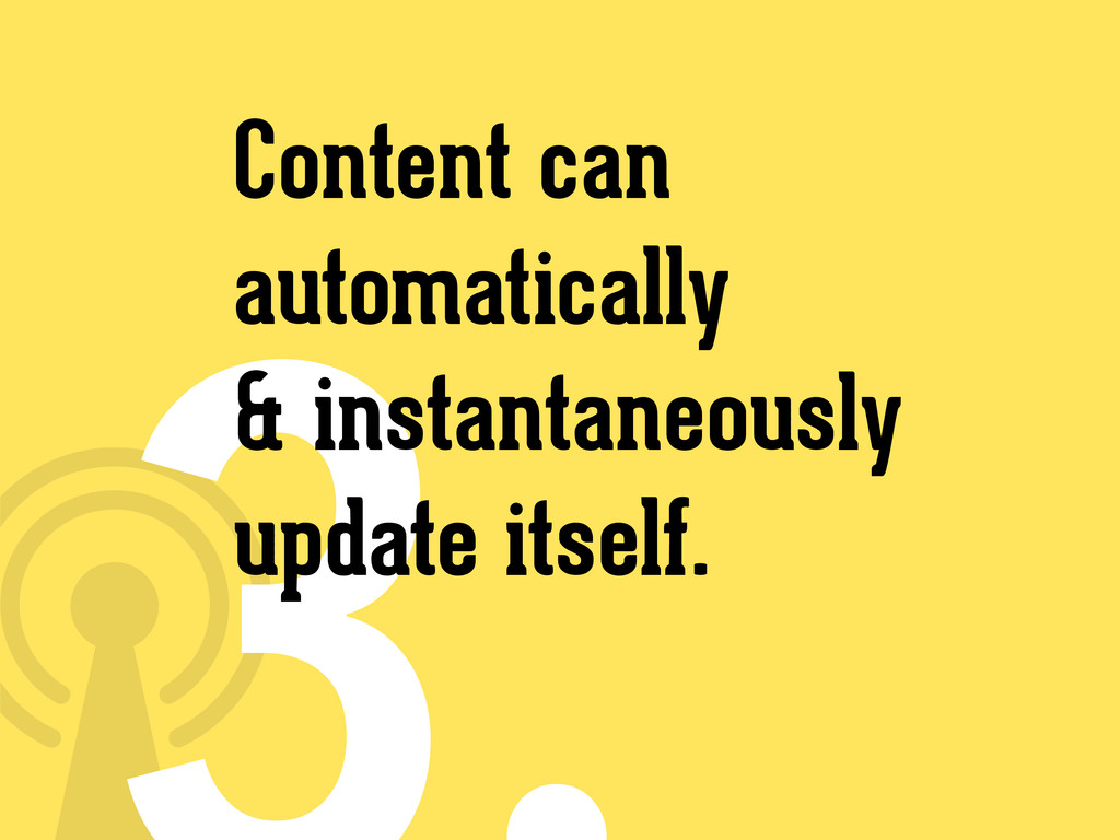 Content can automatically & instantaneously upd...
