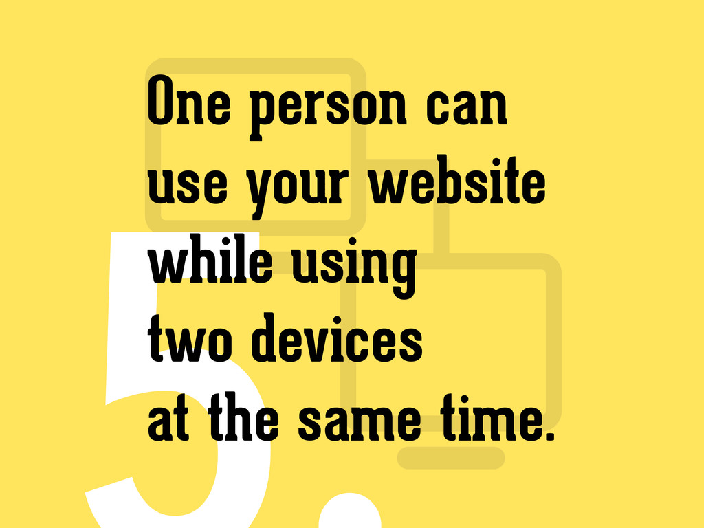 One person can use your website while using two...