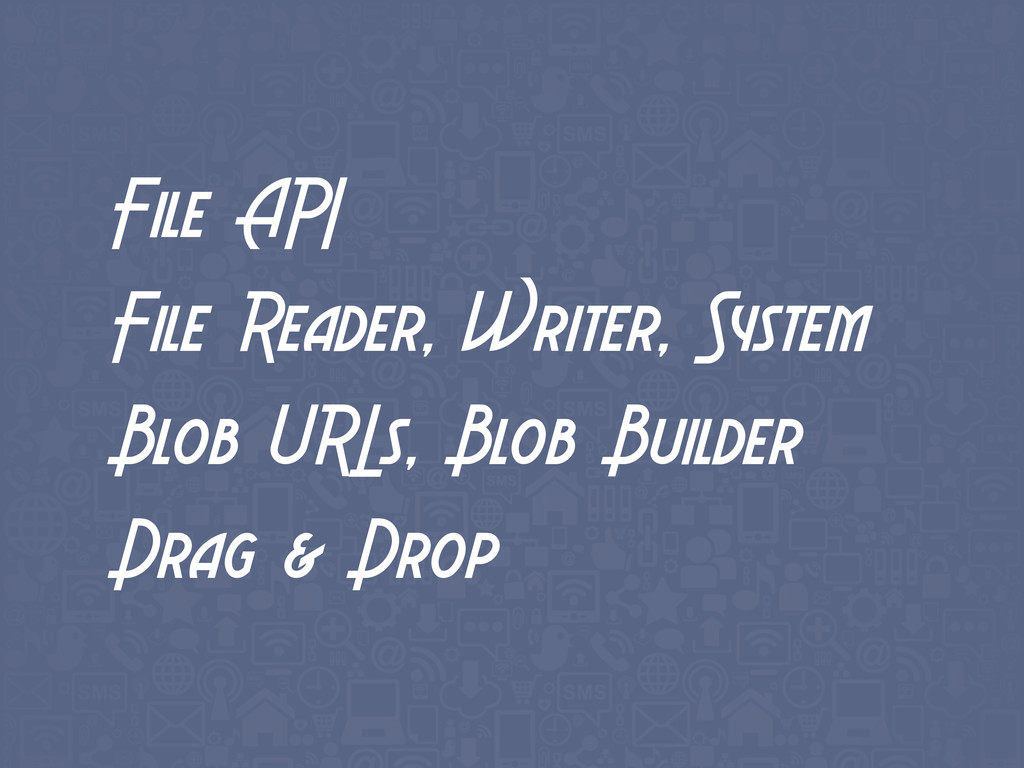 File API File Reader, Writer, System Blob URLs,...