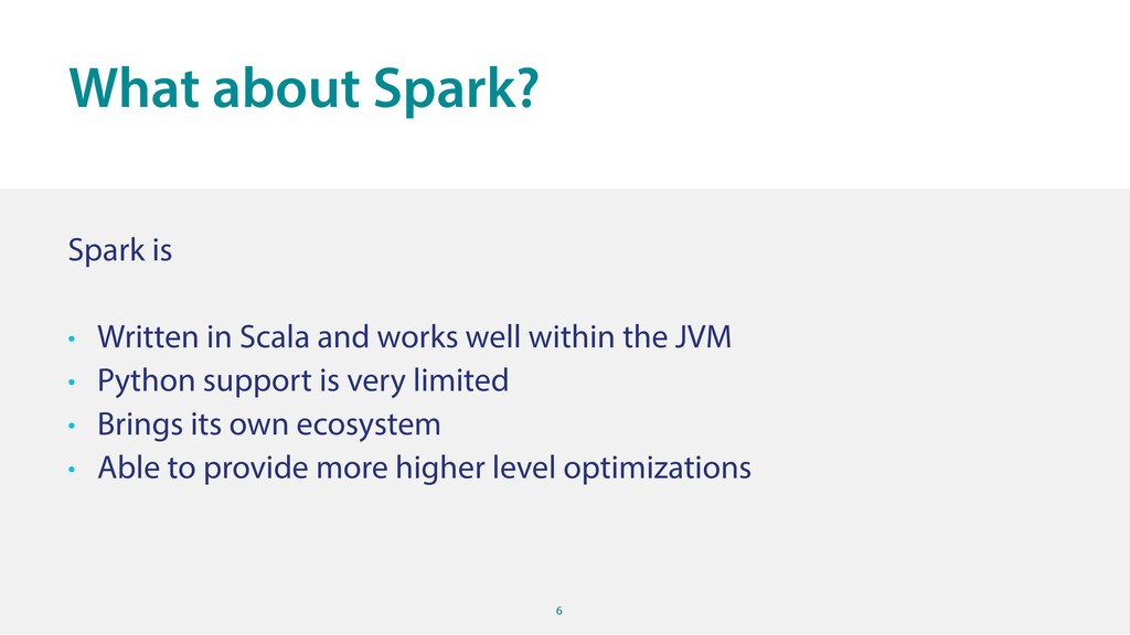 6 Spark is • Written in Scala and works well wi...