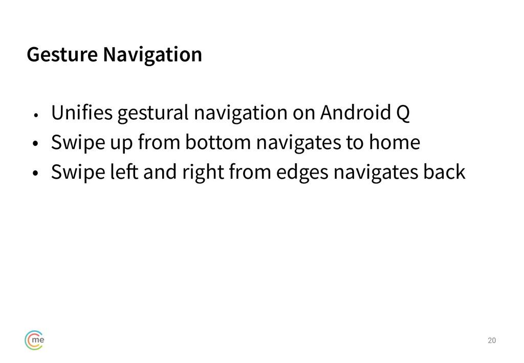 Gesture Navigation 20 • Unifies gestural naviga...