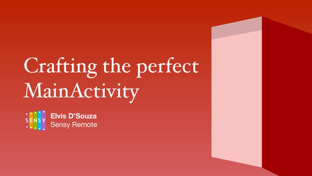 Crafting the perfect MainActivity Elvis D'Souz...