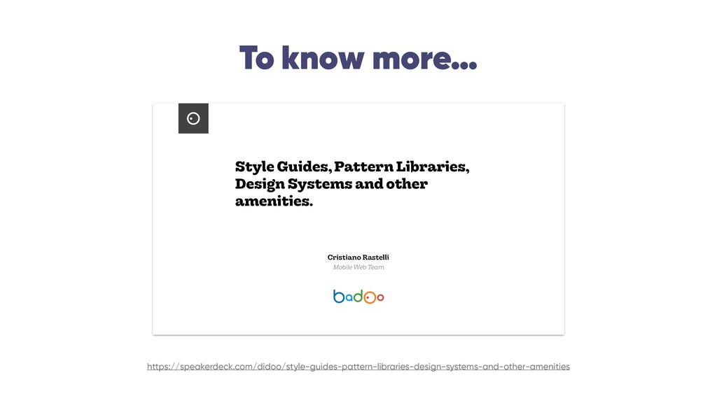 To know more… Style Guides, Pattern Libraries, ...