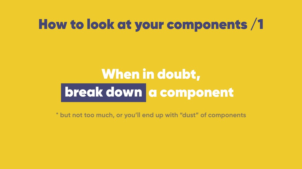 How to look at your components /1 When in doubt...