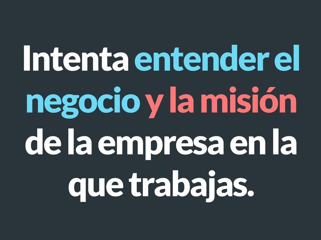 Intenta entender el negocio y la misión de la e...