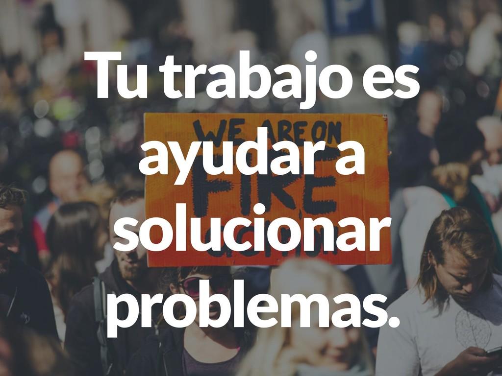 Tu trabajo es ayudar a solucionar problemas.