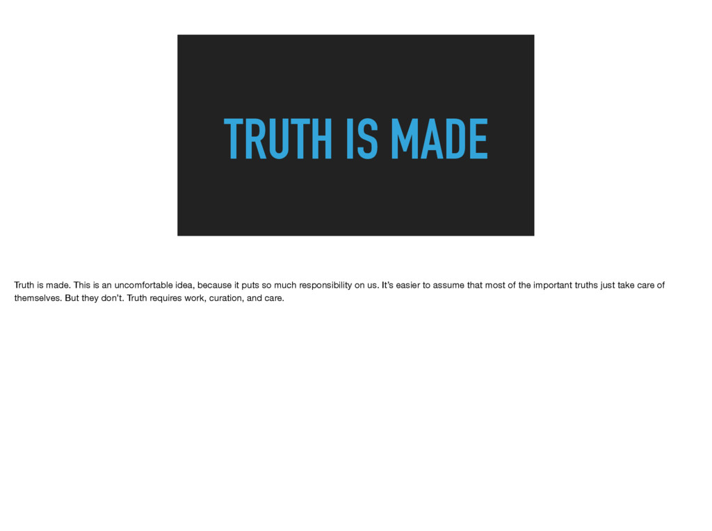 TRUTH IS MADE Truth is made. This is an uncomfo...