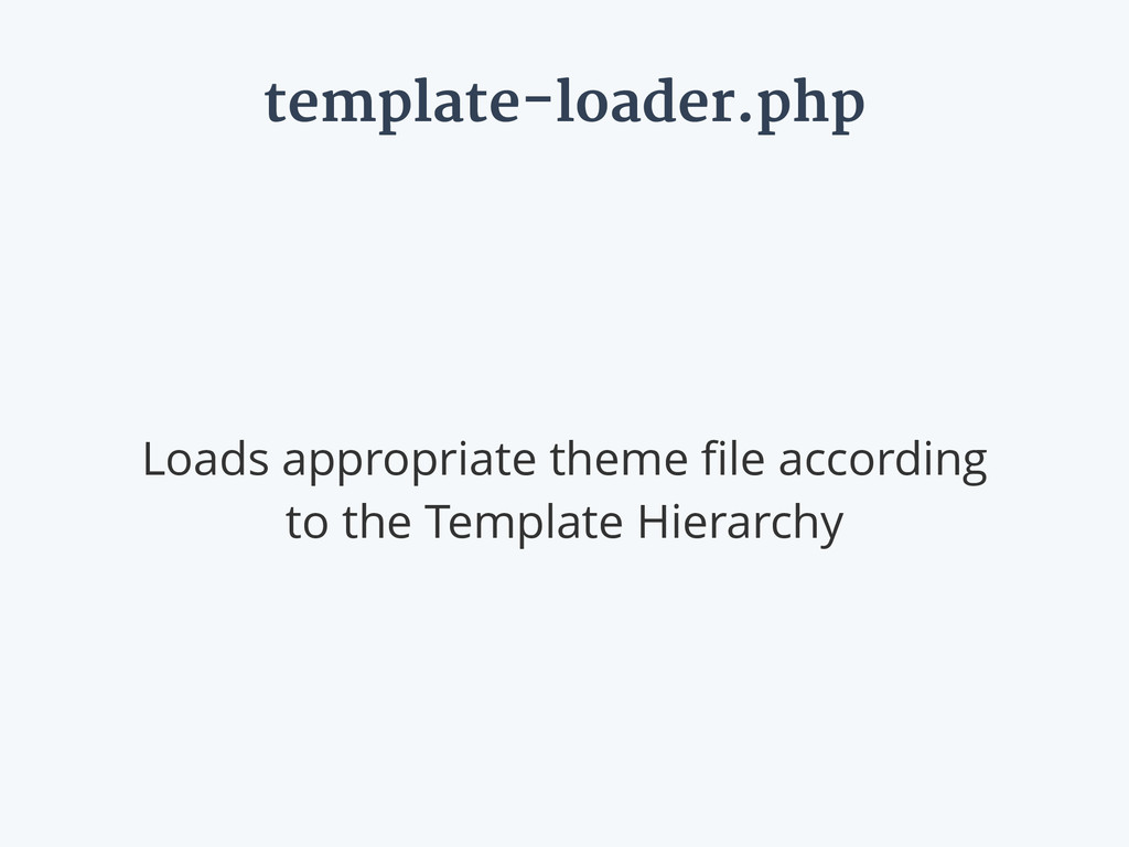 template-loader.php Loads appropriate theme file...