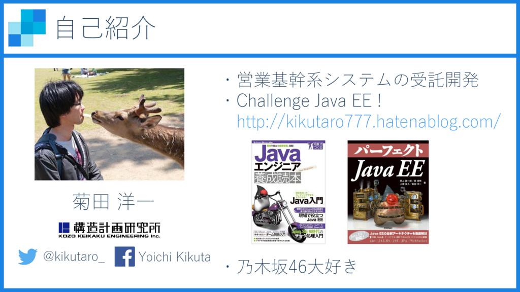 自己紹介 菊田 洋一 ・営業基幹系システムの受託開発 ・Challenge Java EE !...