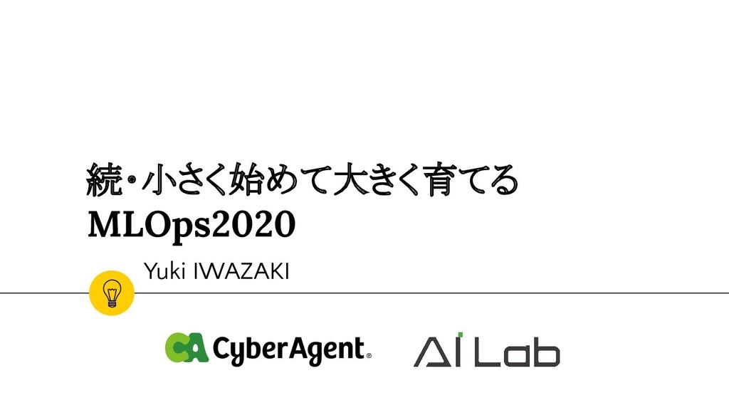 続・小さく始めて大きく育てる MLOps2020 Yuki IWAZAKI