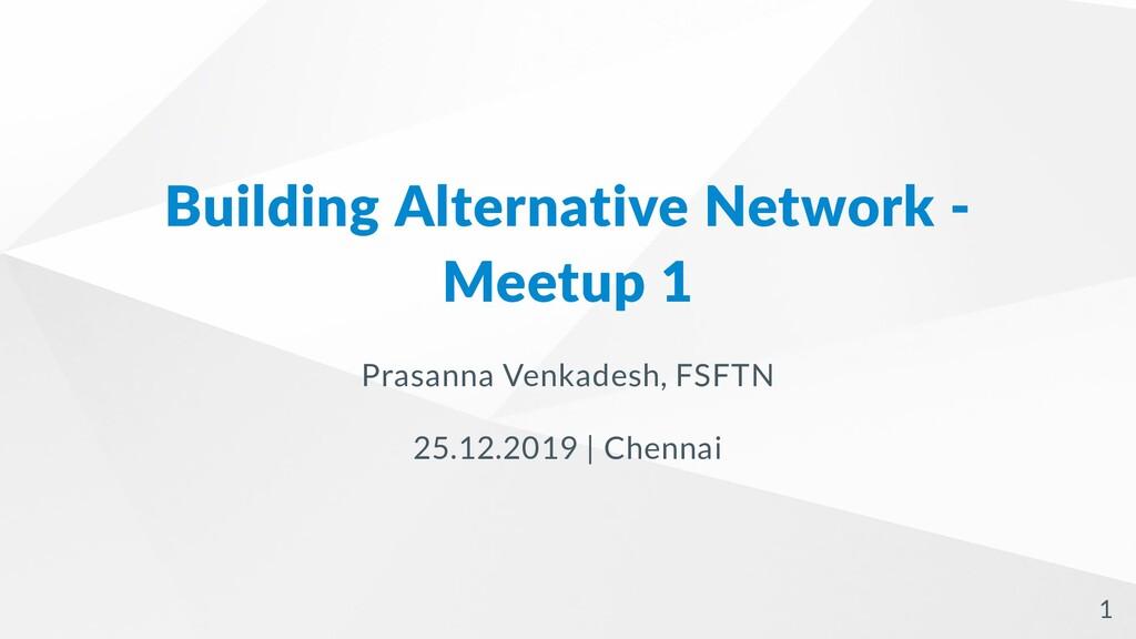 Building Alternative Network - Meetup 1 Prasann...