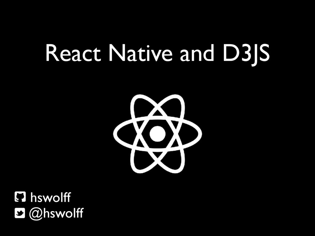 React Native and D3JS hswolff @hswolff