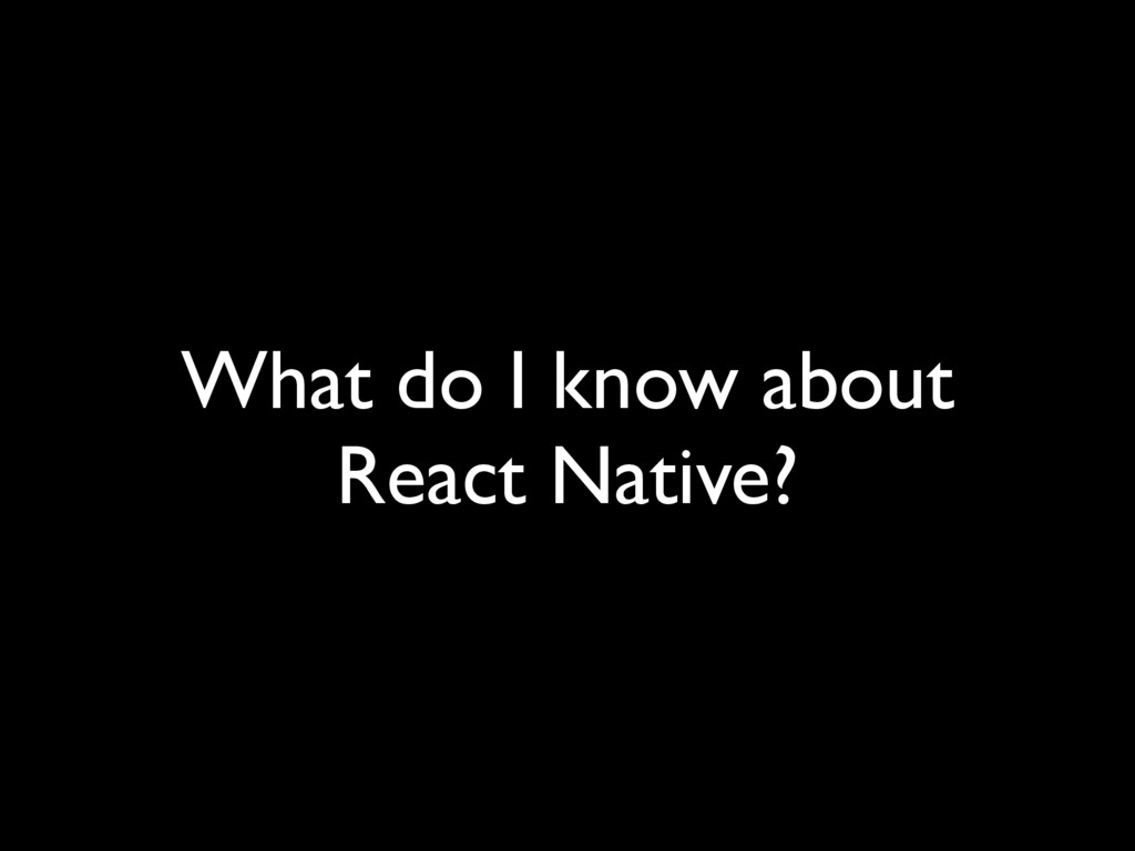What do I know about React Native?