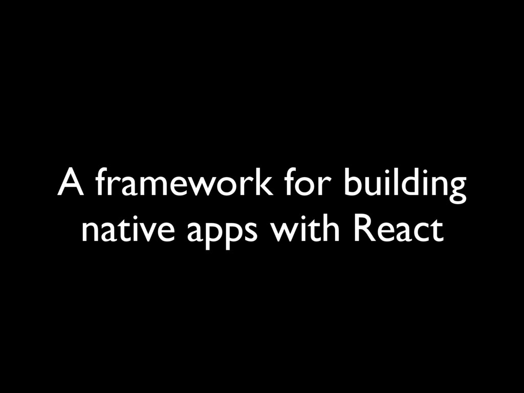 A framework for building native apps with React