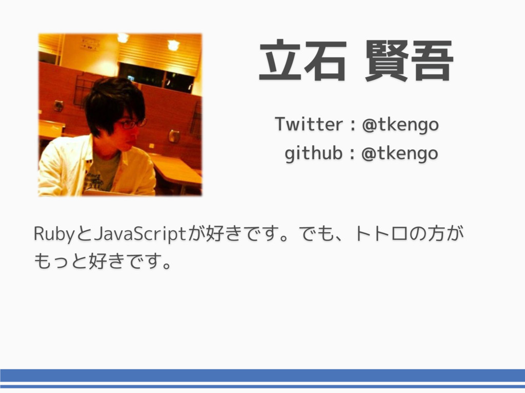 立石 賢吾 Twitter : @tkengo RubyとJavaScriptが好きです。でも...