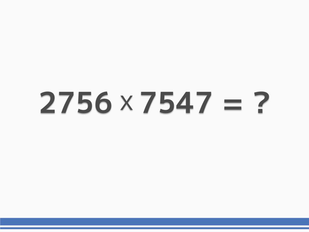 2756 7547 = ? x