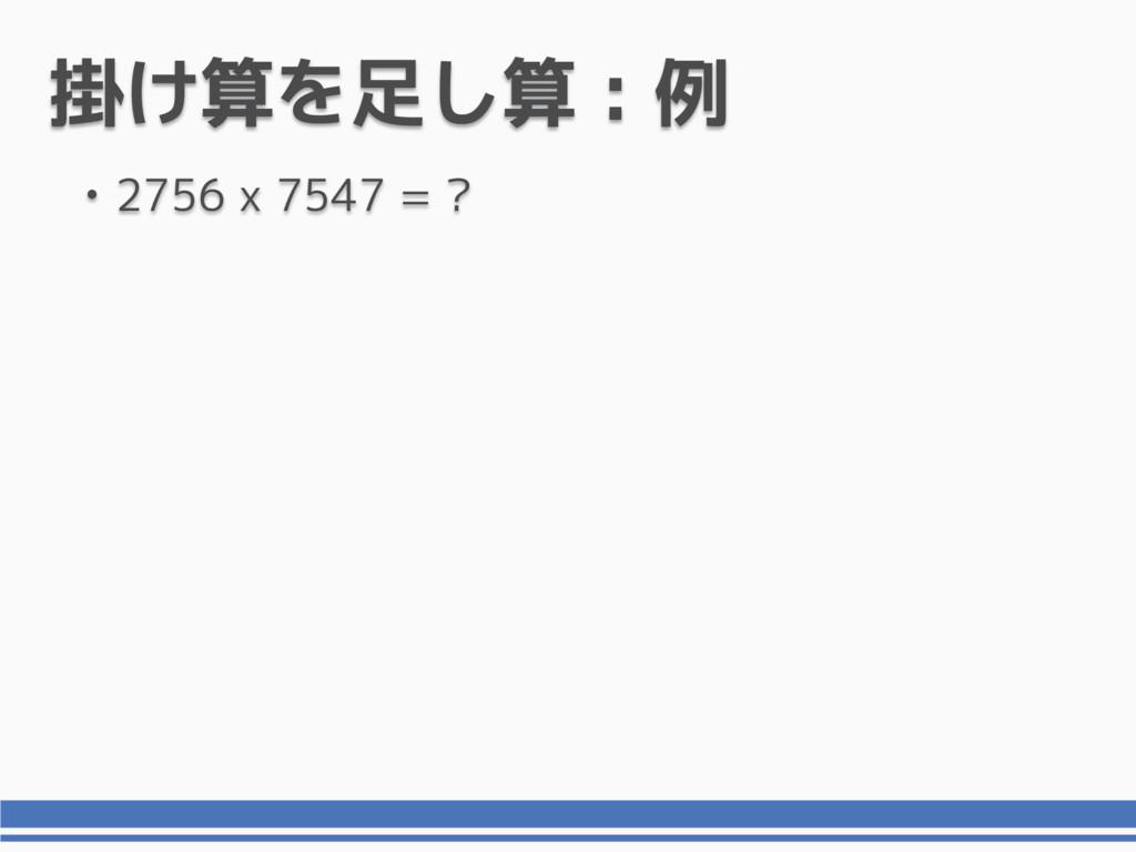 掛け算を足し算 : 例 • 2756 x 7547 = ?