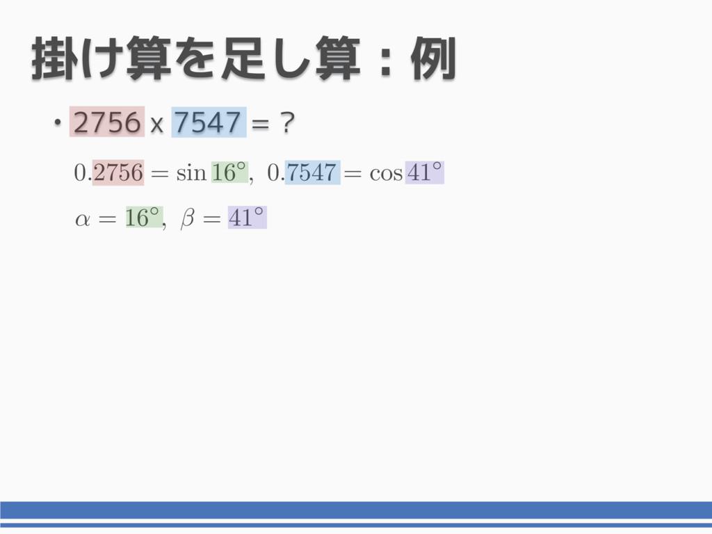 掛け算を足し算 : 例 • 2756 x 7547 = ? 0 . 2756 = sin 16...