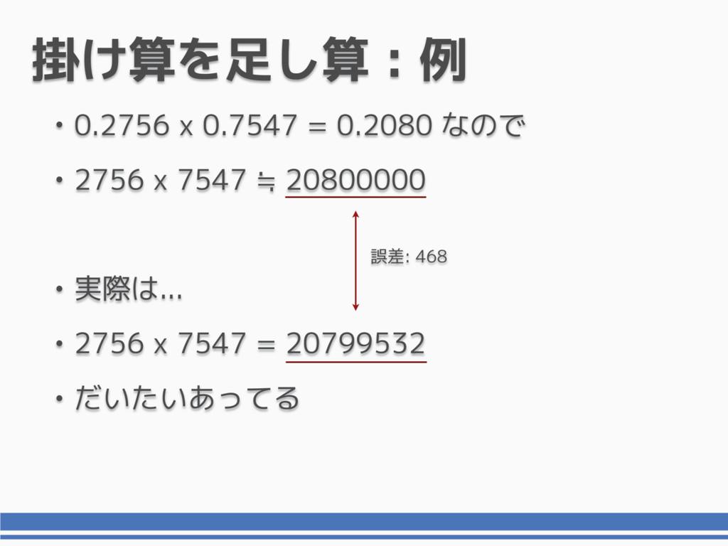 掛け算を足し算 : 例 • 0.2756 x 0.7547 = 0.2080 なので • 27...