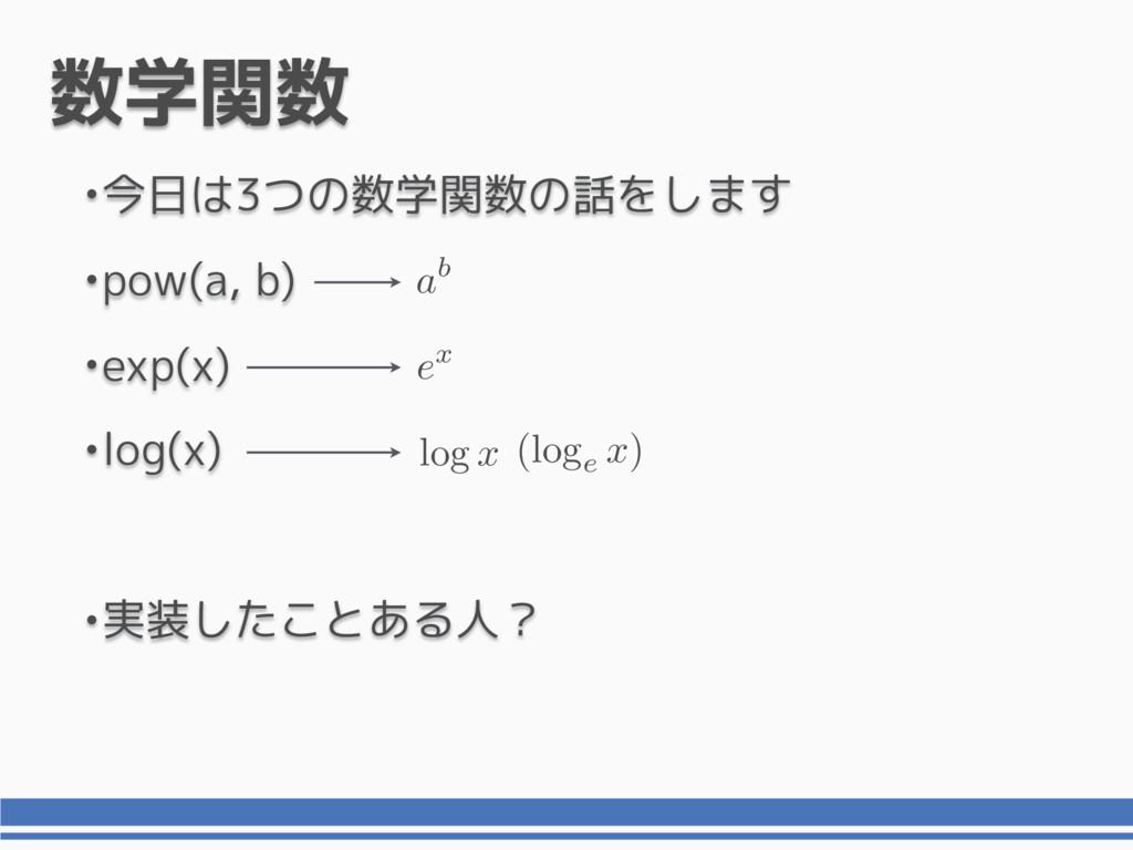 数学関数 •今日は3つの数学関数の話をします •pow(a, b) •exp(x) •log(...