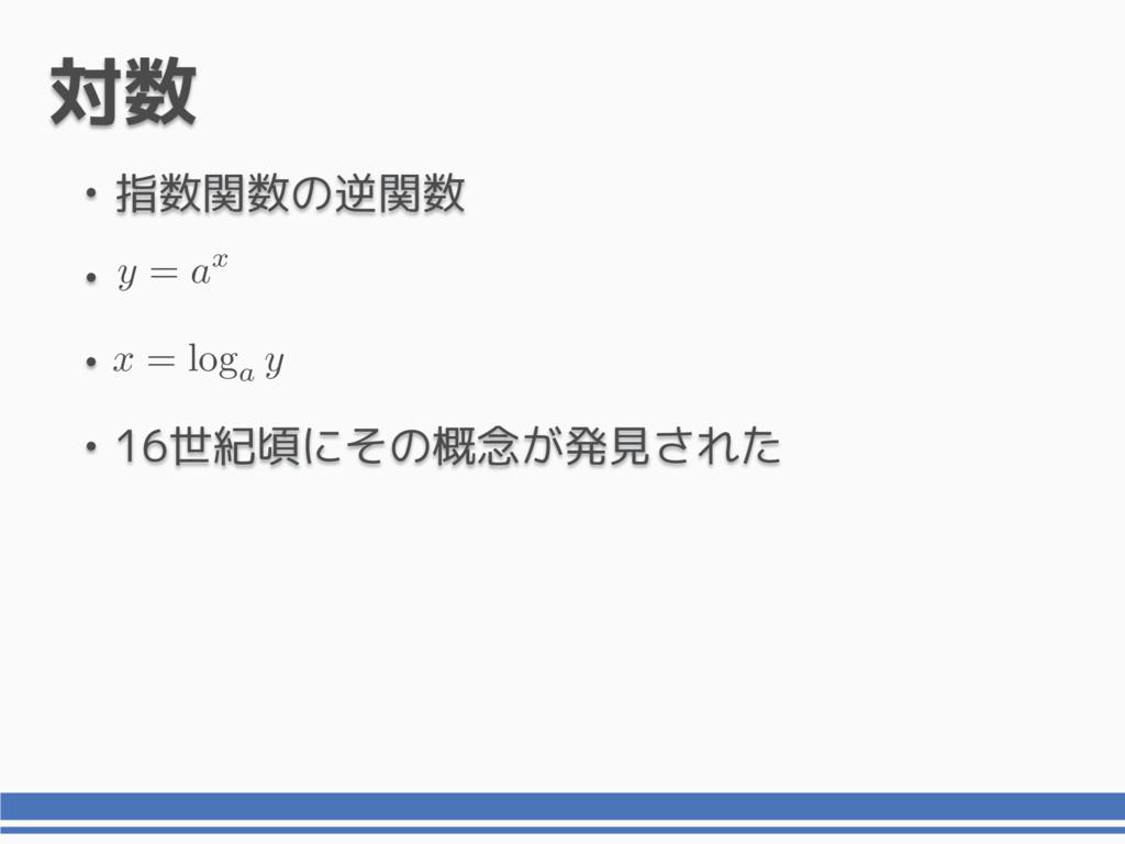 対数 • 指数関数の逆関数 • • • 16世紀頃にその概念が発見された y = ax x =...