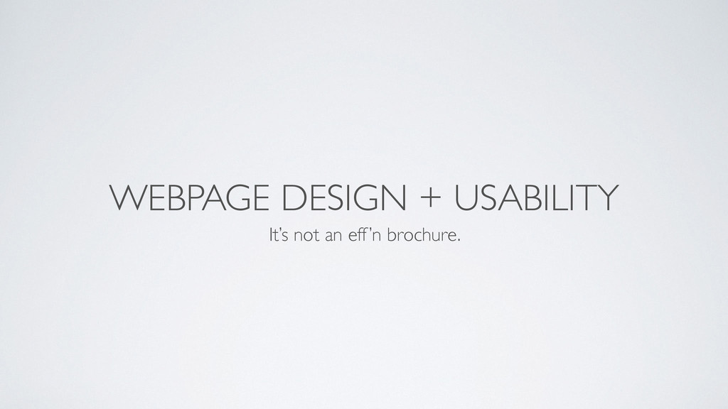 WEBPAGE DESIGN + USABILITY It's not an eff'n br...