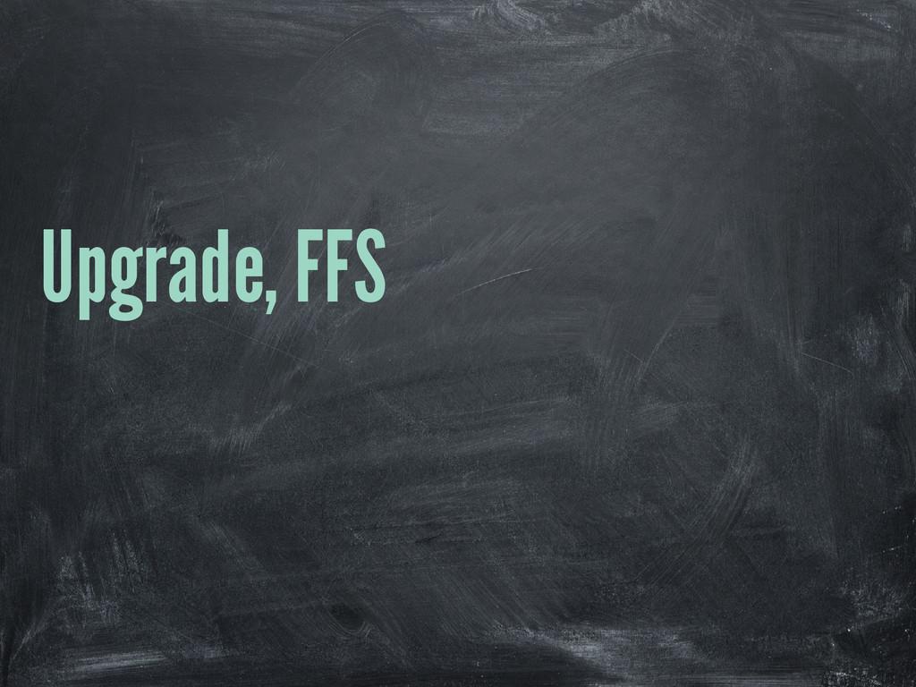 Upgrade, FFS