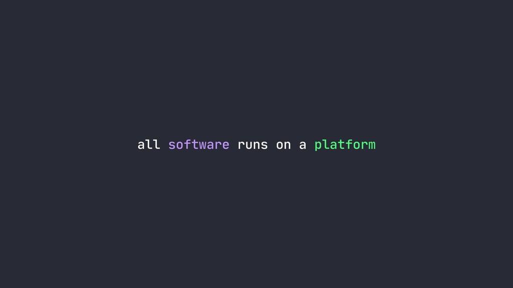 all software runs on a platform