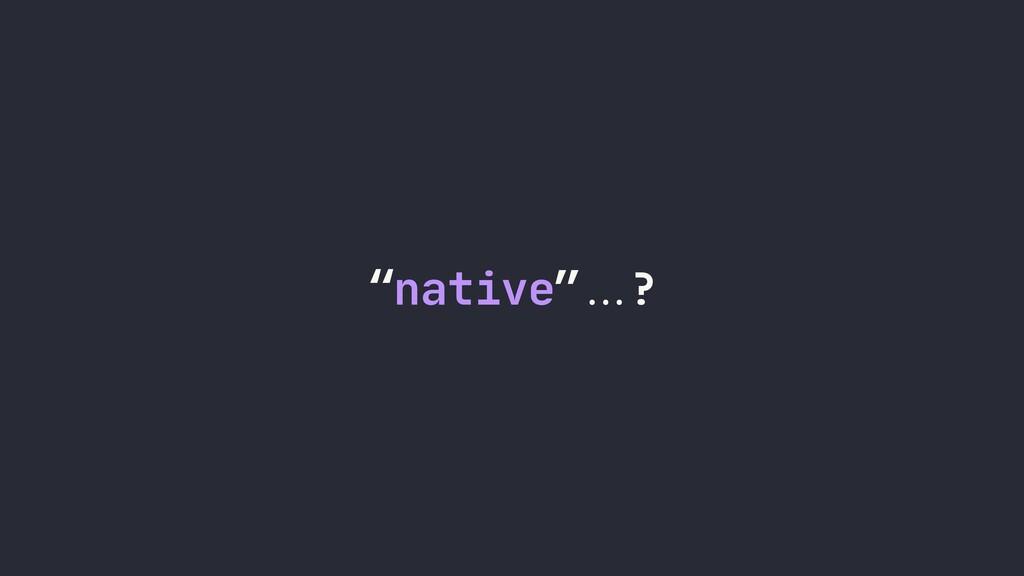 """native""""""...?"