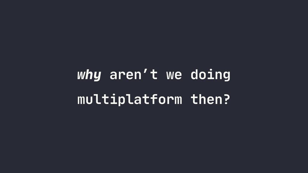 why aren't we doing multiplatform then?