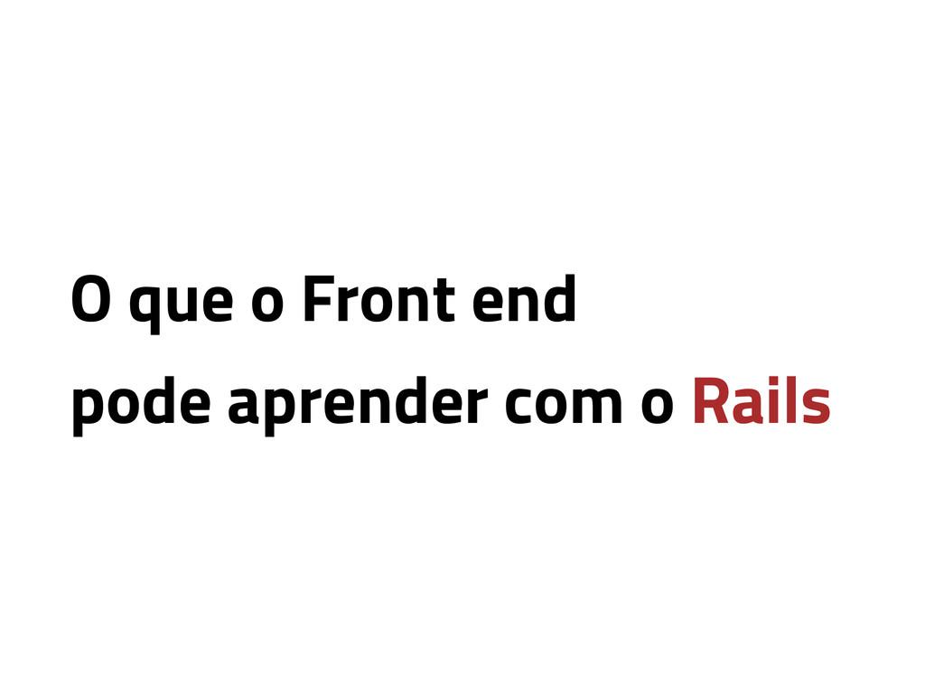 O que o Front end pode aprender com o Rails