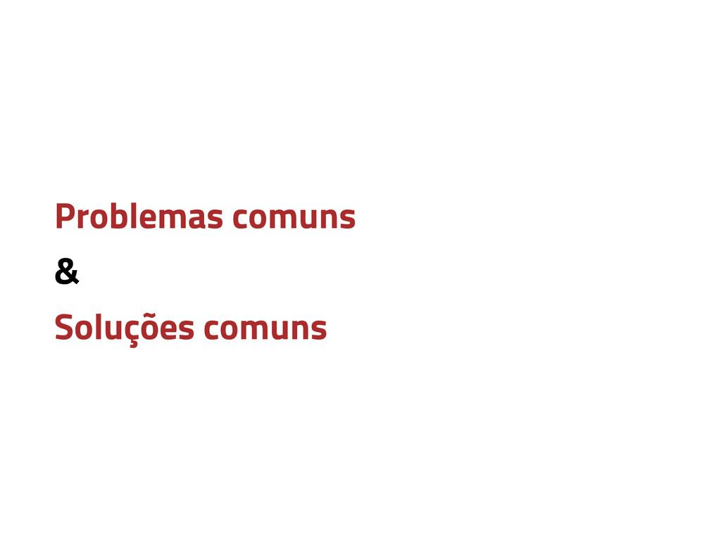 Problemas comuns & Soluções comuns