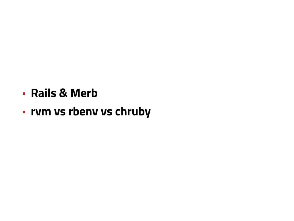• Rails & Merb • rvm vs rbenv vs chruby