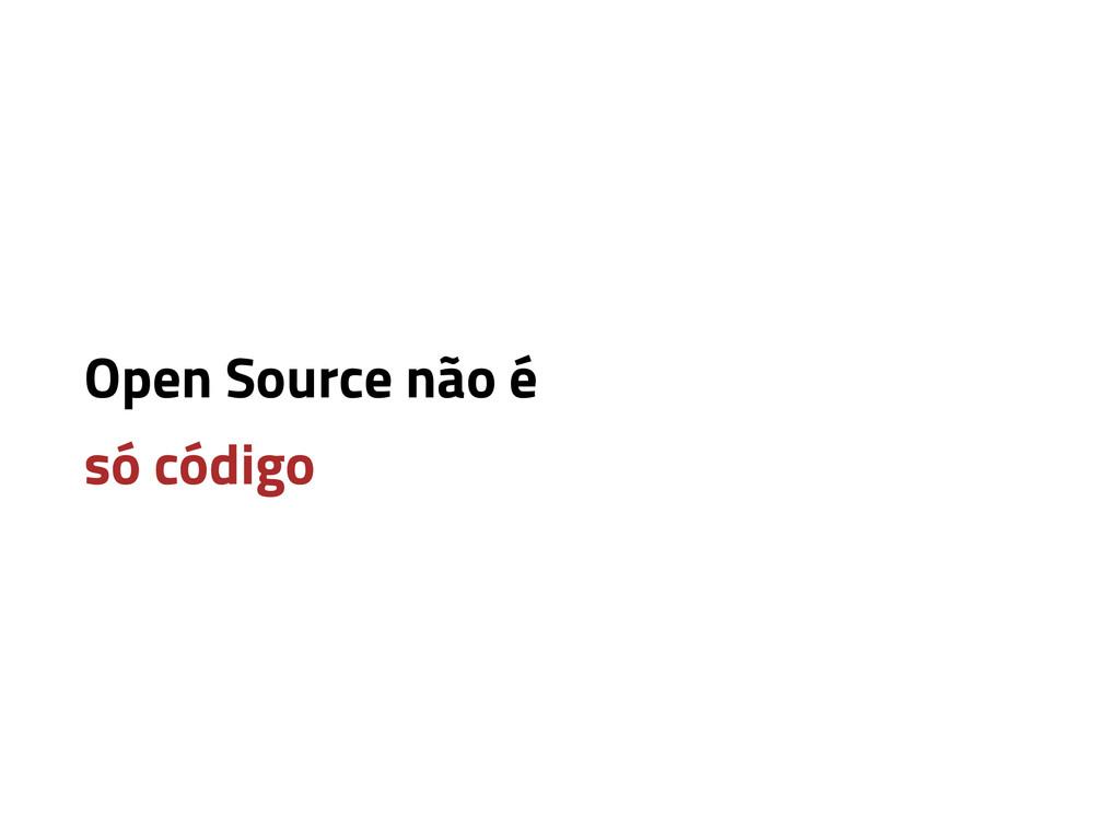 Open Source não é só código
