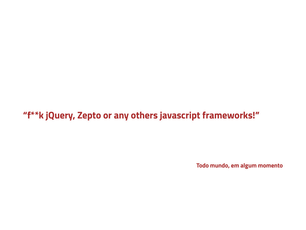 """""""f**k jQuery, Zepto or any others javascript fr..."""