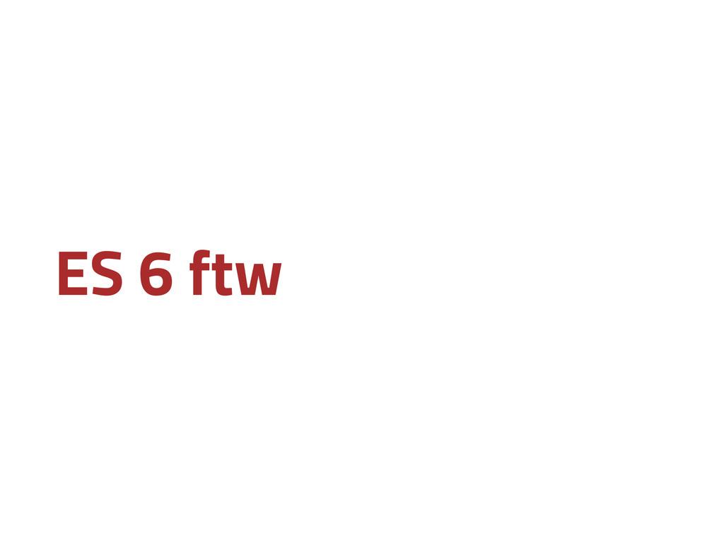 ES 6 ftw