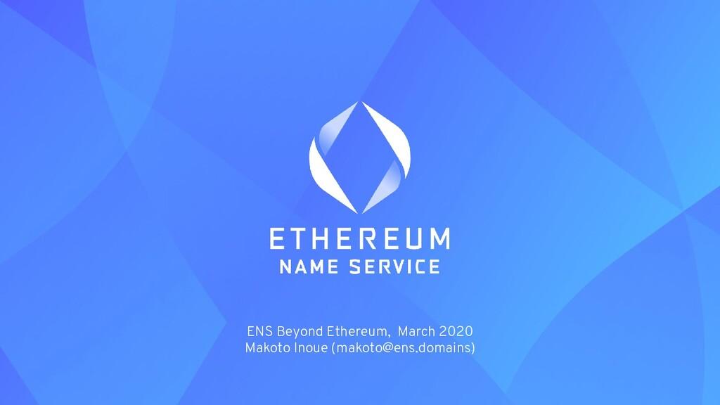 ENS Beyond Ethereum, March 2020 Makoto Inoue (m...