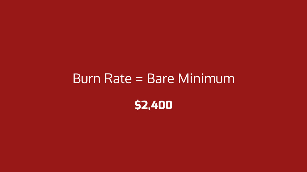 Burn Rate = Bare Minimum $2,400
