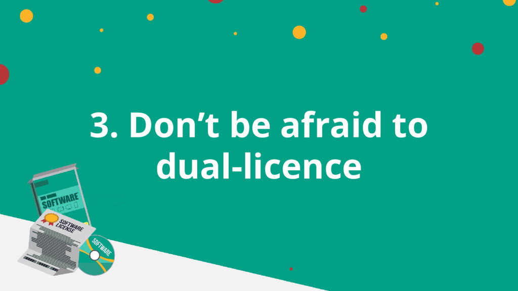 3. Don't be afraid to dual-licence