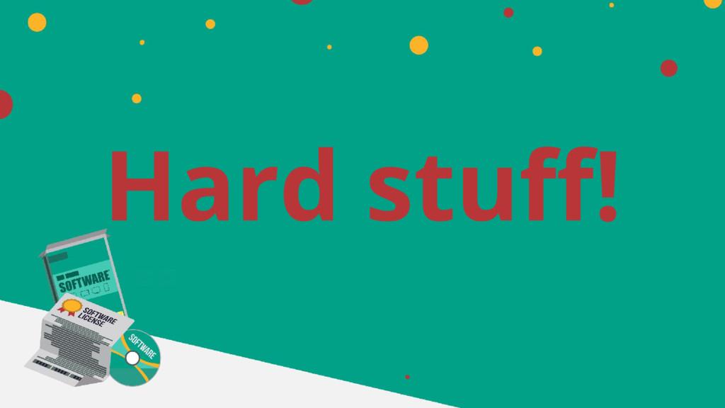 Hard stuff!