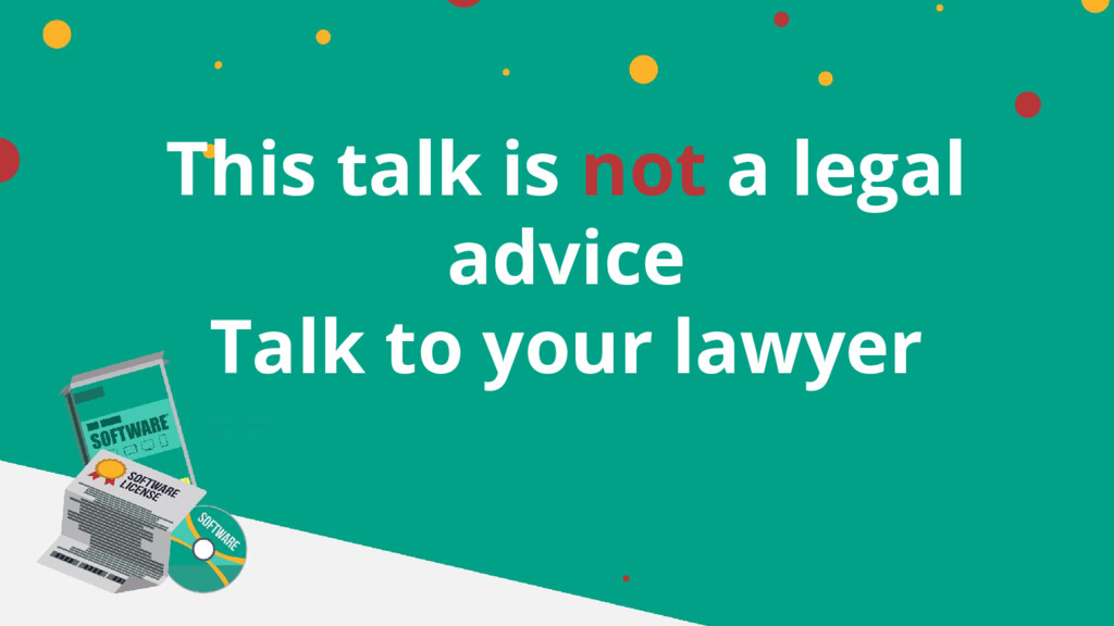 This talk is not a legal advice Talk to your la...