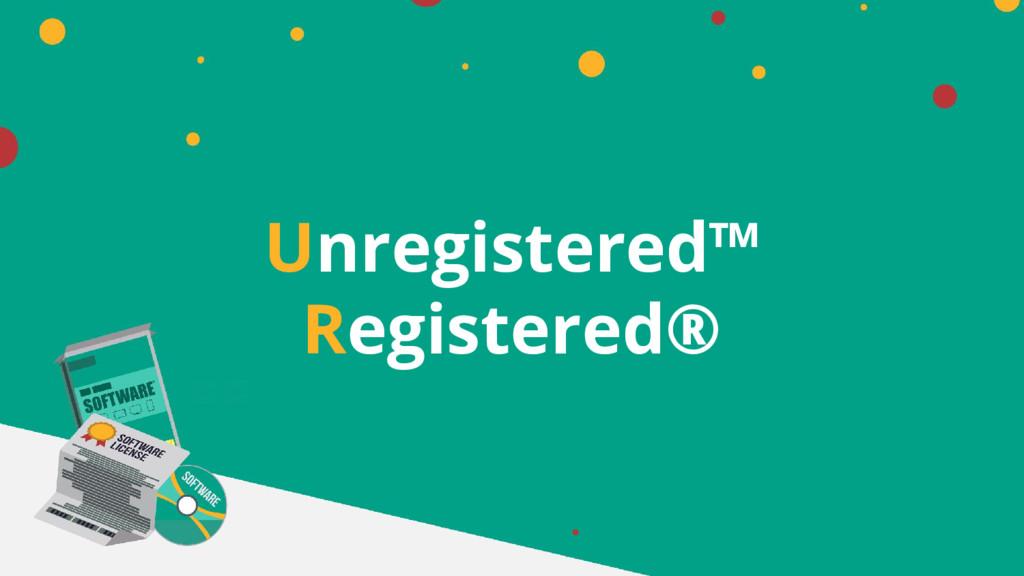 Unregistered™ Registered®