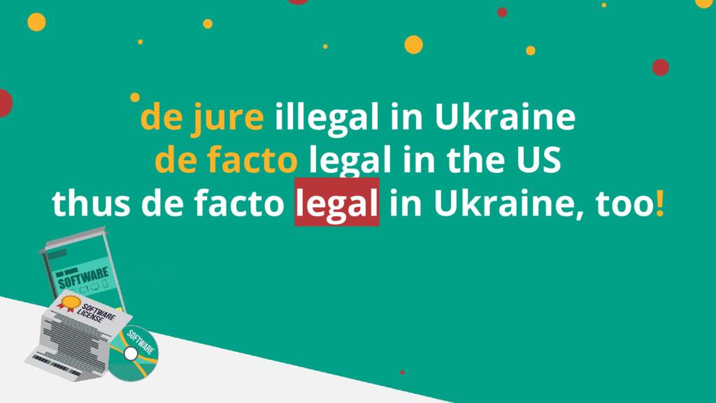 de jure illegal in Ukraine de facto legal in th...