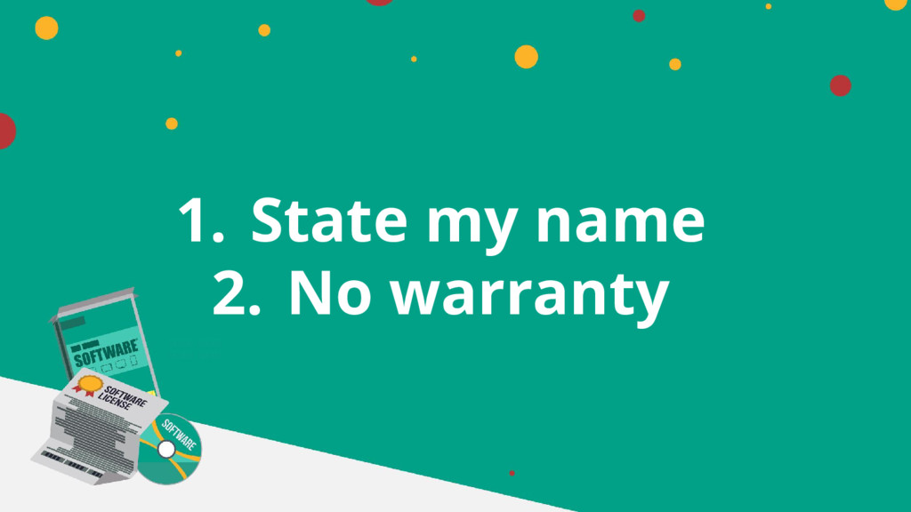 1. State my name 2. No warranty