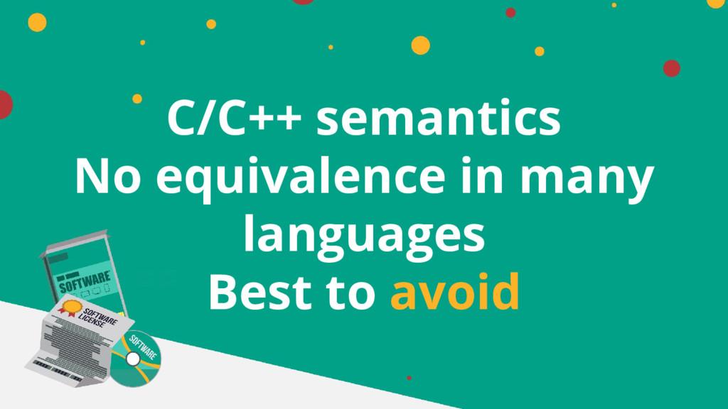 C/C++ semantics No equivalence in many language...