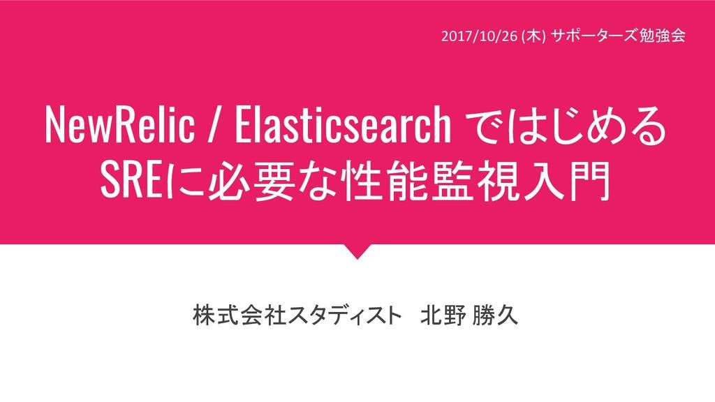 NewRelic / Elasticsearch ではじめる SREに必要な性能監視入門 株式...